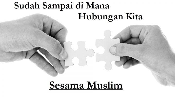 Sudah sampai di mana hubungan kita sesama muslim
